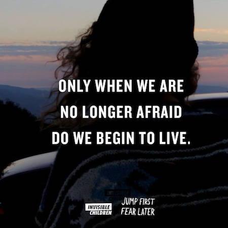 Erst wenn wir keine Angst mehr haben, beginnen wir zu leben.